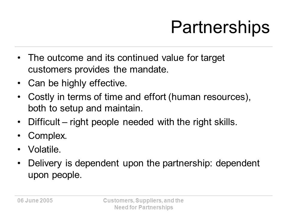 06 June 2005Customers, Suppliers, and the Need for Partnerships Partnerships The outcome and its continued value for target customers provides the mandate.