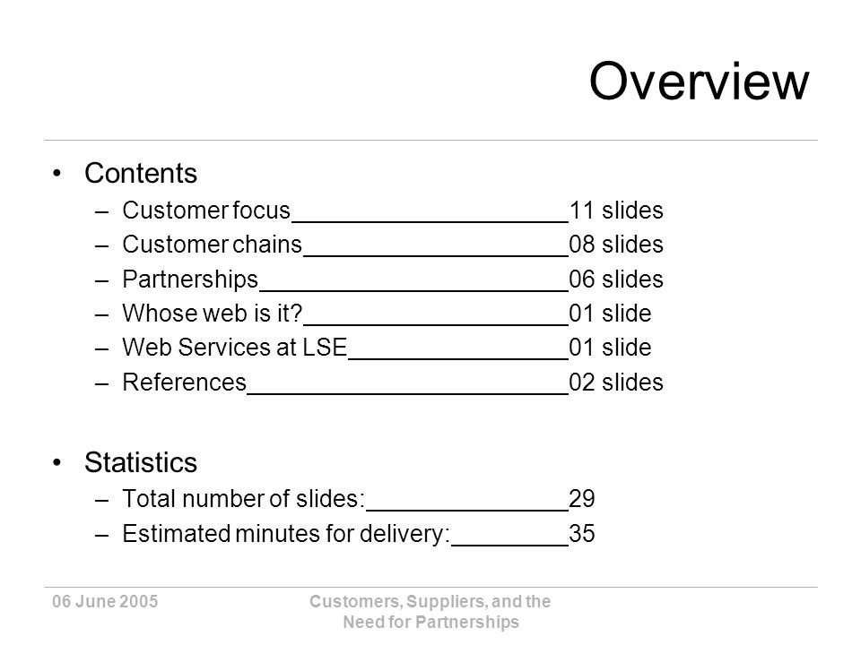 06 June 2005Customers, Suppliers, and the Need for Partnerships Overview Contents –Customer focus11 slides –Customer chains08 slides –Partnerships06 slides –Whose web is it?01 slide –Web Services at LSE01 slide –References02 slides Statistics –Total number of slides:29 –Estimated minutes for delivery:35