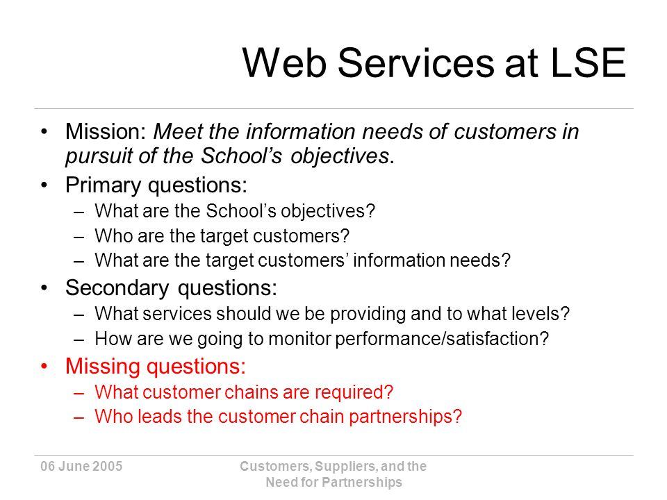 06 June 2005Customers, Suppliers, and the Need for Partnerships Web Services at LSE Mission: Meet the information needs of customers in pursuit of the Schools objectives.
