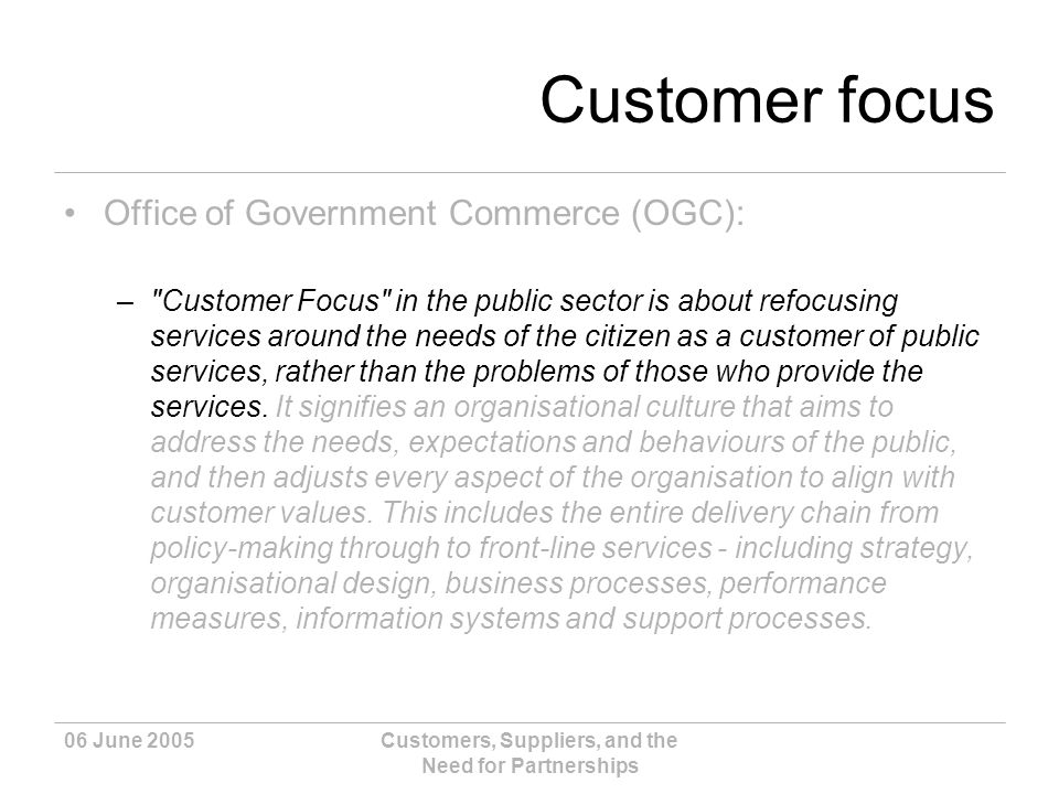 06 June 2005Customers, Suppliers, and the Need for Partnerships Customer focus Office of Government Commerce (OGC): – Customer Focus in the public sector is about refocusing services around the needs of the citizen as a customer of public services, rather than the problems of those who provide the services.