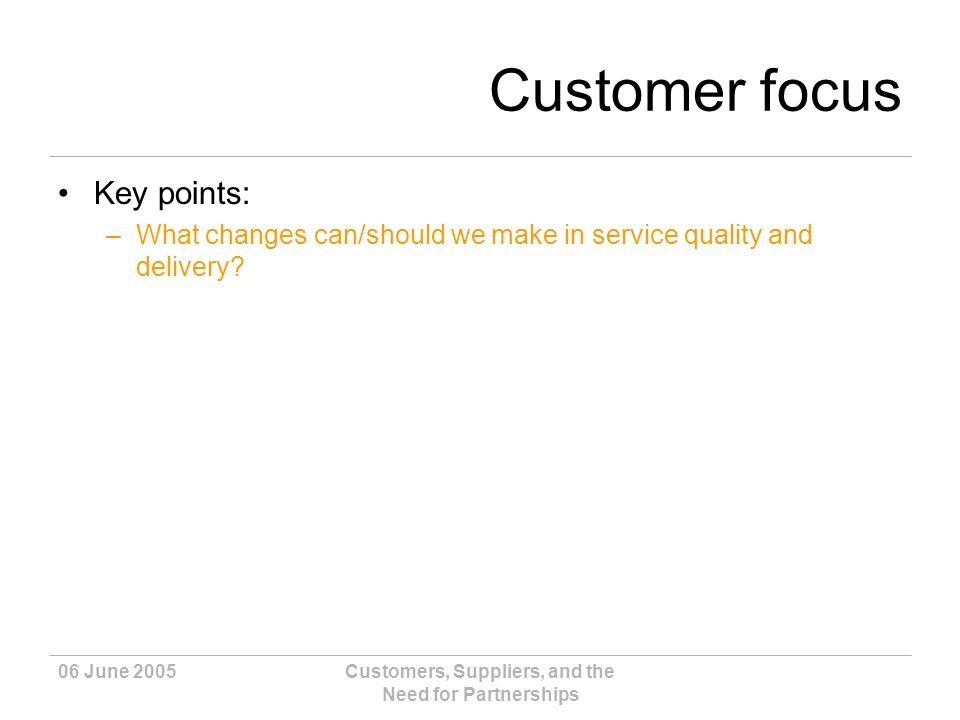06 June 2005Customers, Suppliers, and the Need for Partnerships Customer focus Key points: –What changes can/should we make in service quality and delivery?