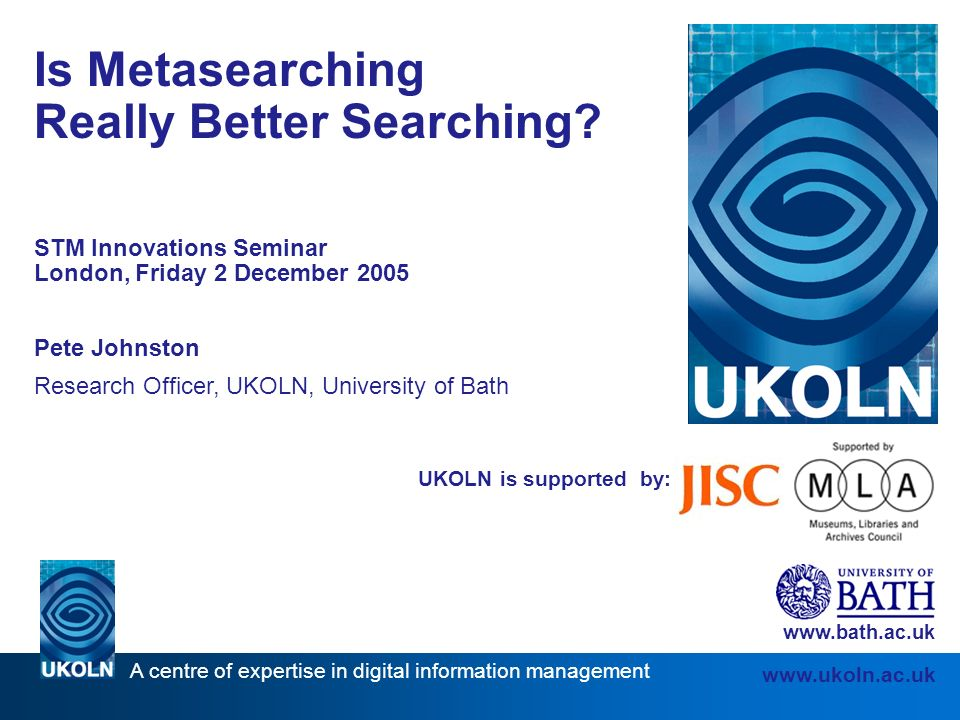 A centre of expertise in digital information management www.ukoln.ac.uk UKOLN is supported by: Is Metasearching Really Better Searching.