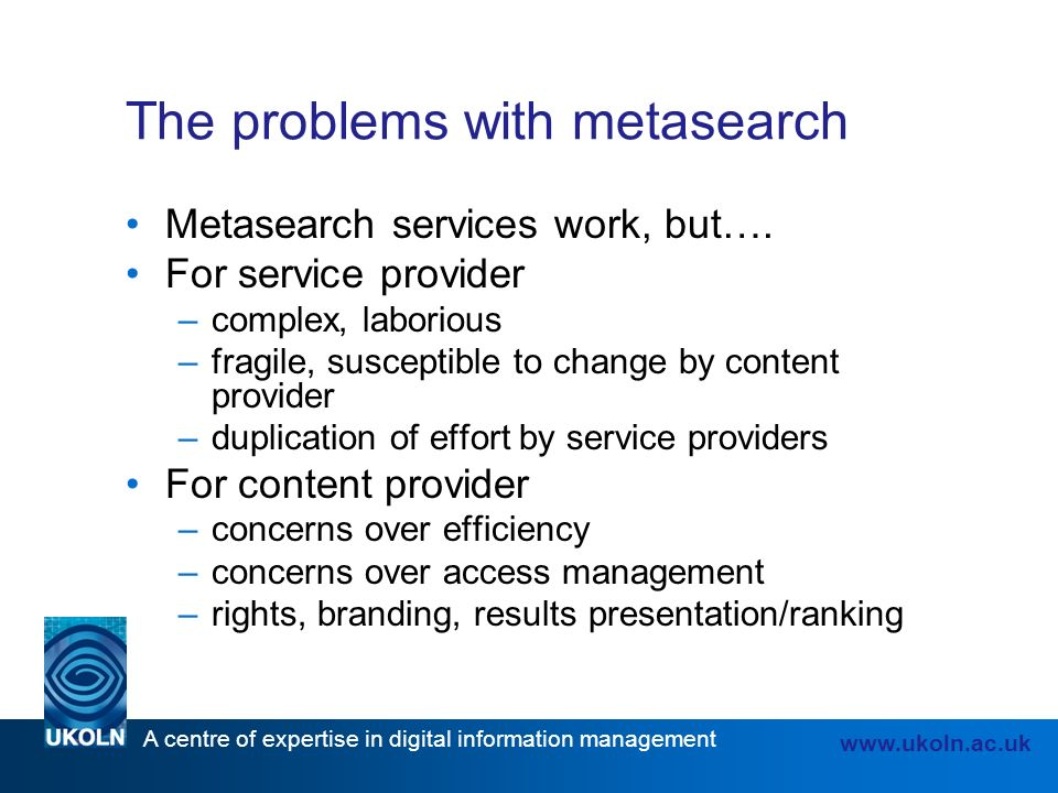 A centre of expertise in digital information management www.ukoln.ac.uk The problems with metasearch Metasearch services work, but….