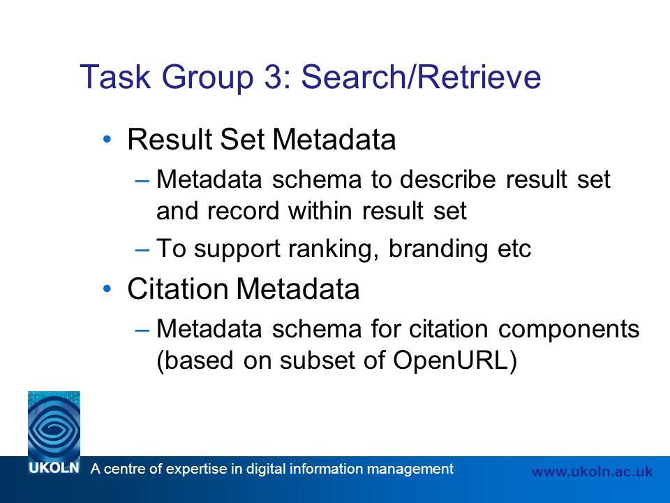 A centre of expertise in digital information management www.ukoln.ac.uk Task Group 3: Search/Retrieve Result Set Metadata –Metadata schema to describe result set and record within result set –To support ranking, branding etc Citation Metadata –Metadata schema for citation components (based on subset of OpenURL)