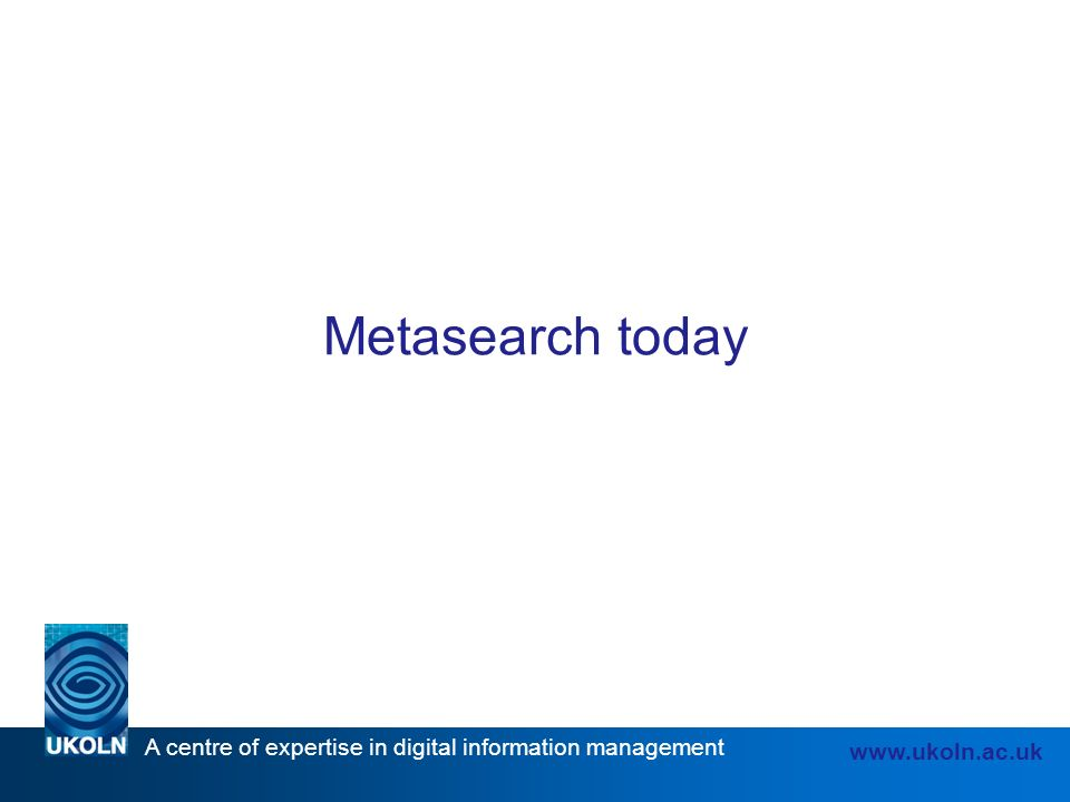 A centre of expertise in digital information management www.ukoln.ac.uk Metasearch today