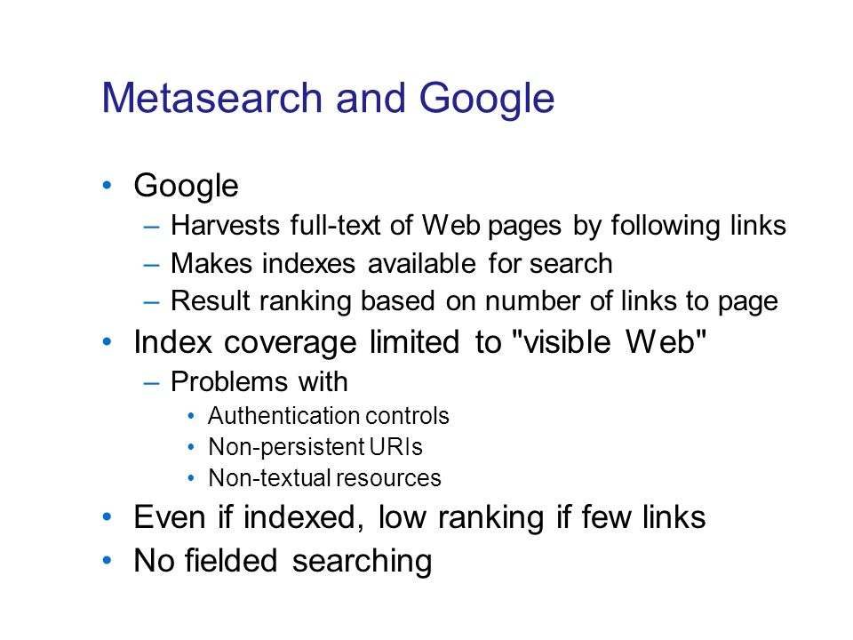 Metasearch and Google Google –Harvests full-text of Web pages by following links –Makes indexes available for search –Result ranking based on number of links to page Index coverage limited to visible Web –Problems with Authentication controls Non-persistent URIs Non-textual resources Even if indexed, low ranking if few links No fielded searching