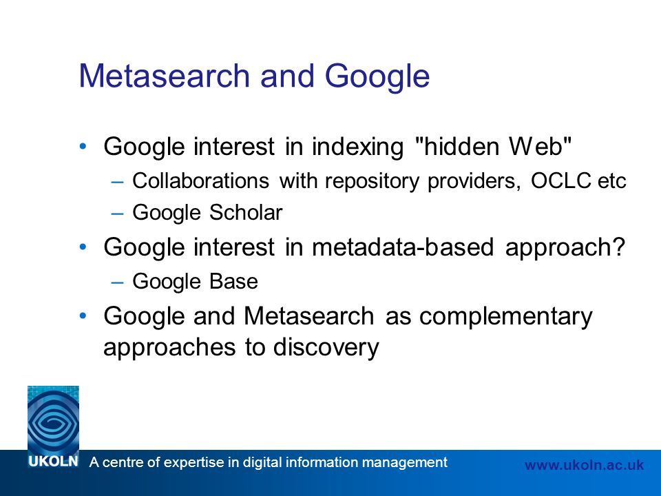 A centre of expertise in digital information management www.ukoln.ac.uk Metasearch and Google Google interest in indexing hidden Web –Collaborations with repository providers, OCLC etc –Google Scholar Google interest in metadata-based approach.
