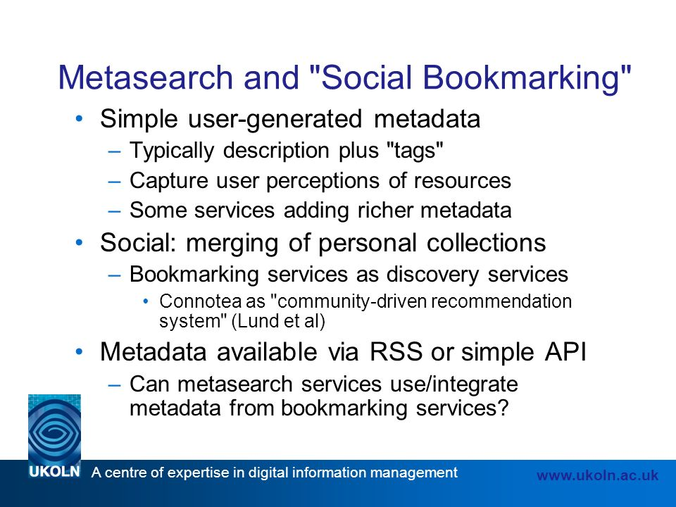 A centre of expertise in digital information management www.ukoln.ac.uk Metasearch and Social Bookmarking Simple user-generated metadata –Typically description plus tags –Capture user perceptions of resources –Some services adding richer metadata Social: merging of personal collections –Bookmarking services as discovery services Connotea as community-driven recommendation system (Lund et al) Metadata available via RSS or simple API –Can metasearch services use/integrate metadata from bookmarking services