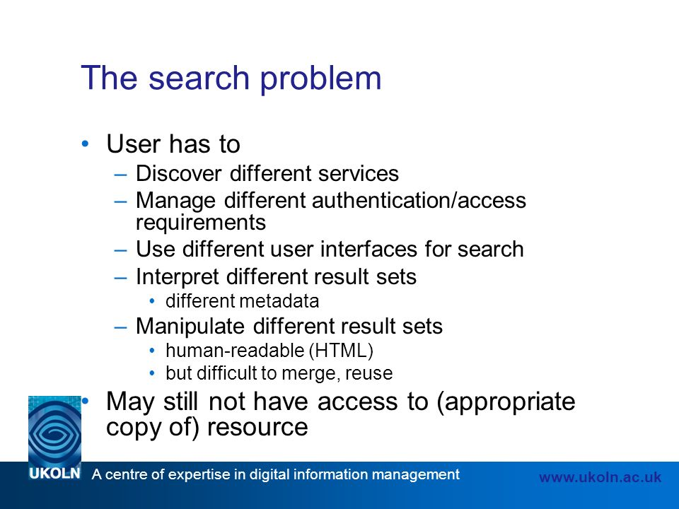 A centre of expertise in digital information management www.ukoln.ac.uk The search problem User has to –Discover different services –Manage different authentication/access requirements –Use different user interfaces for search –Interpret different result sets different metadata –Manipulate different result sets human-readable (HTML) but difficult to merge, reuse May still not have access to (appropriate copy of) resource