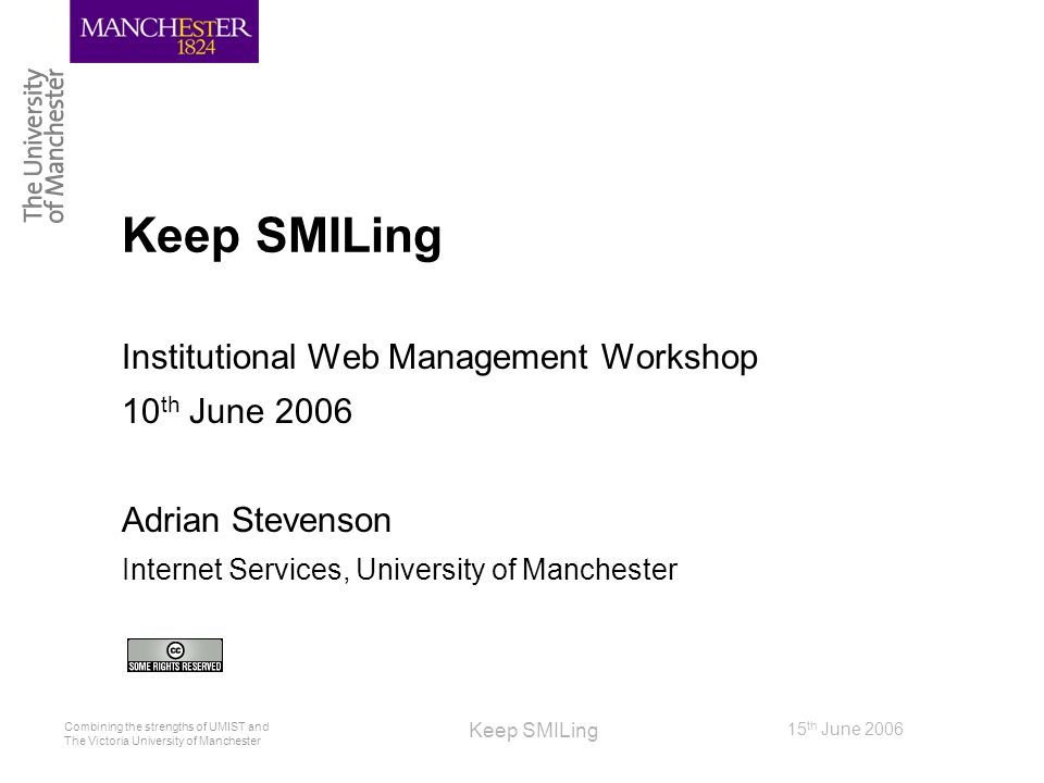 Combining the strengths of UMIST and The Victoria University of Manchester 15 th June 2006 Keep SMILing Institutional Web Management Workshop 10 th Ju