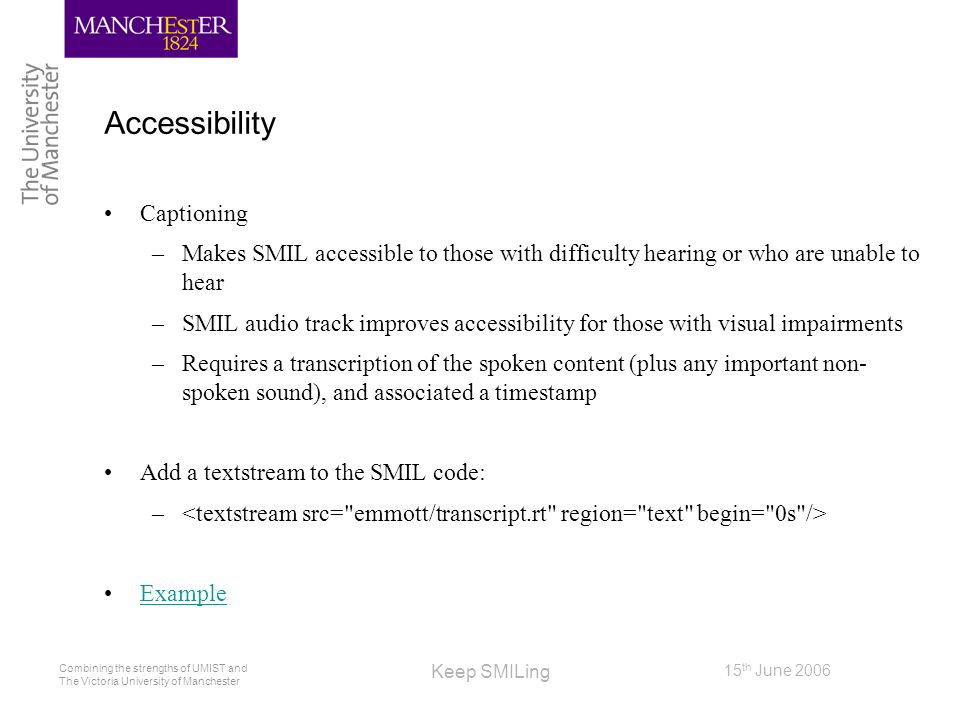 Combining the strengths of UMIST and The Victoria University of Manchester 15 th June 2006 Keep SMILing Accessibility Captioning –Makes SMIL accessibl
