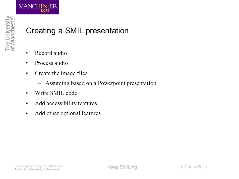 Combining the strengths of UMIST and The Victoria University of Manchester 15 th June 2006 Keep SMILing Creating a SMIL presentation Record audio Proc