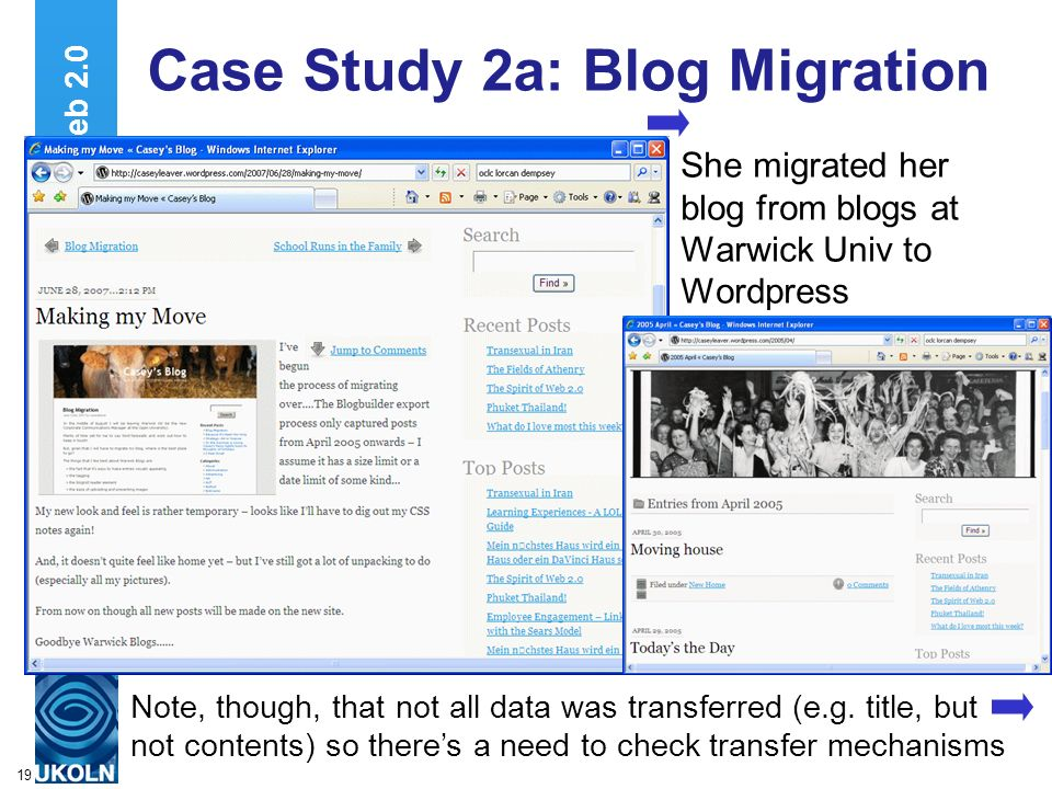 A centre of expertise in digital information managementwww.ukoln.ac.uk 19 Web 2.0 Case Study 2a: Blog Migration She migrated her blog from blogs at Warwick Univ to Wordpress Note, though, that not all data was transferred (e.g.