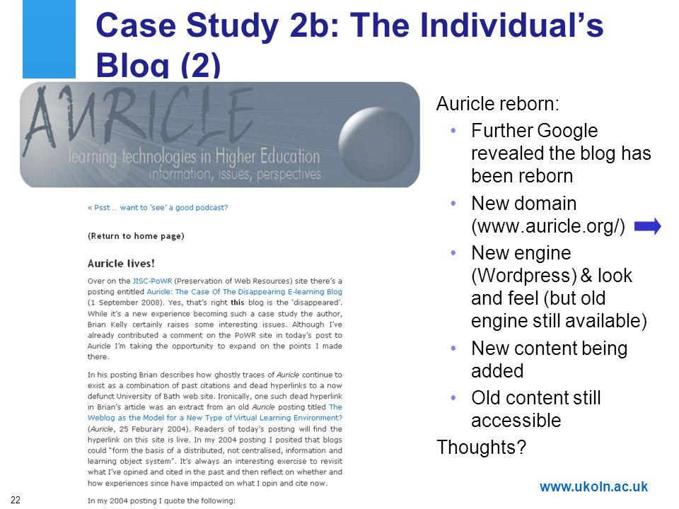 A centre of expertise in digital information managementwww.ukoln.ac.uk 22 Case Study 2b: The Individuals Blog (2) Auricle reborn: Further Google revealed the blog has been reborn New domain (www.auricle.org/) New engine (Wordpress) & look and feel (but old engine still available) New content being added Old content still accessible Thoughts