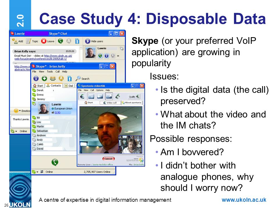 A centre of expertise in digital information managementwww.ukoln.ac.uk 26 Web 2.0 Case Study 4: Disposable Data Skype (or your preferred VoIP application) are growing in popularity Issues: Is the digital data (the call) preserved.