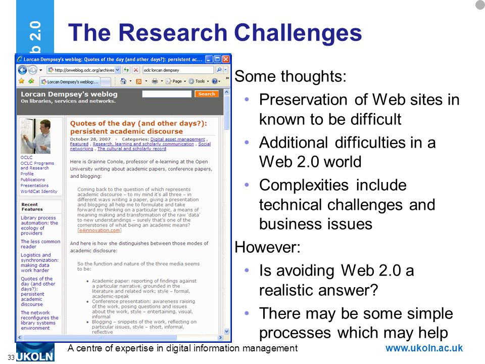 A centre of expertise in digital information managementwww.ukoln.ac.uk 33 The Research Challenges Some thoughts: Preservation of Web sites in known to be difficult Additional difficulties in a Web 2.0 world Complexities include technical challenges and business issues However: Is avoiding Web 2.0 a realistic answer.