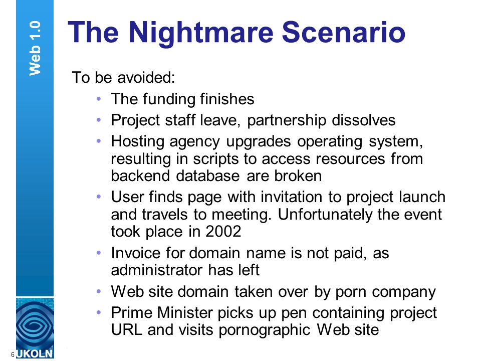 A centre of expertise in digital information managementwww.ukoln.ac.uk 6 The Nightmare Scenario To be avoided: The funding finishes Project staff leave, partnership dissolves Hosting agency upgrades operating system, resulting in scripts to access resources from backend database are broken User finds page with invitation to project launch and travels to meeting.
