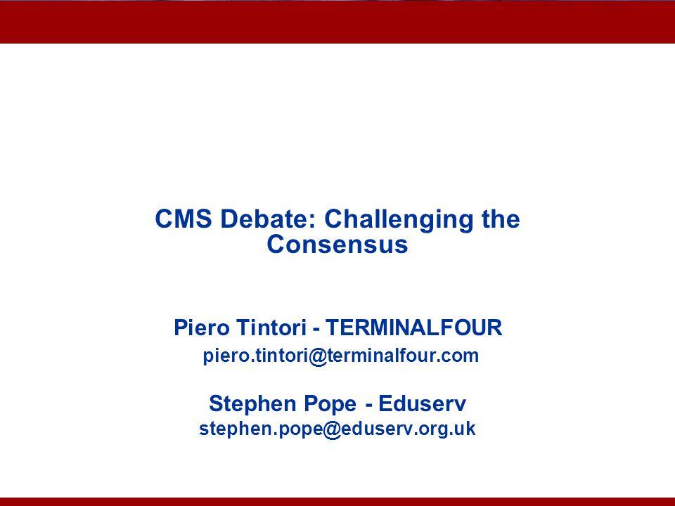 Advantages of CMS CMS Debate: Challenging the Consensus Piero Tintori - TERMINALFOUR piero.tintori@terminalfour.com Stephen Pope - Eduserv stephen.pop