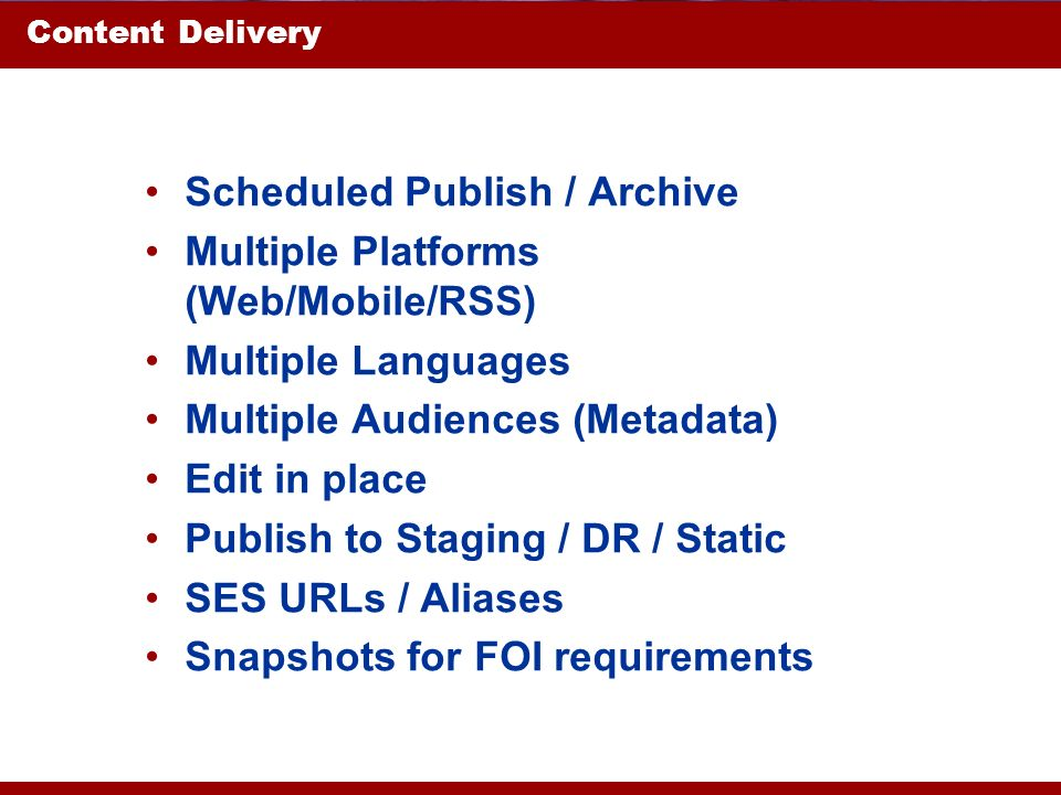 Content Delivery Scheduled Publish / Archive Multiple Platforms (Web/Mobile/RSS) Multiple Languages Multiple Audiences (Metadata) Edit in place Publish to Staging / DR / Static SES URLs / Aliases Snapshots for FOI requirements
