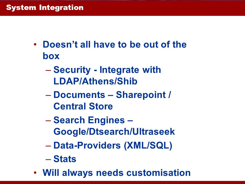 System Integration Doesnt all have to be out of the box –Security - Integrate with LDAP/Athens/Shib –Documents – Sharepoint / Central Store –Search En