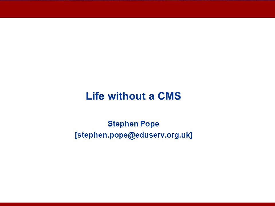 Life without a CMS Stephen Pope [stephen.pope@eduserv.org.uk]