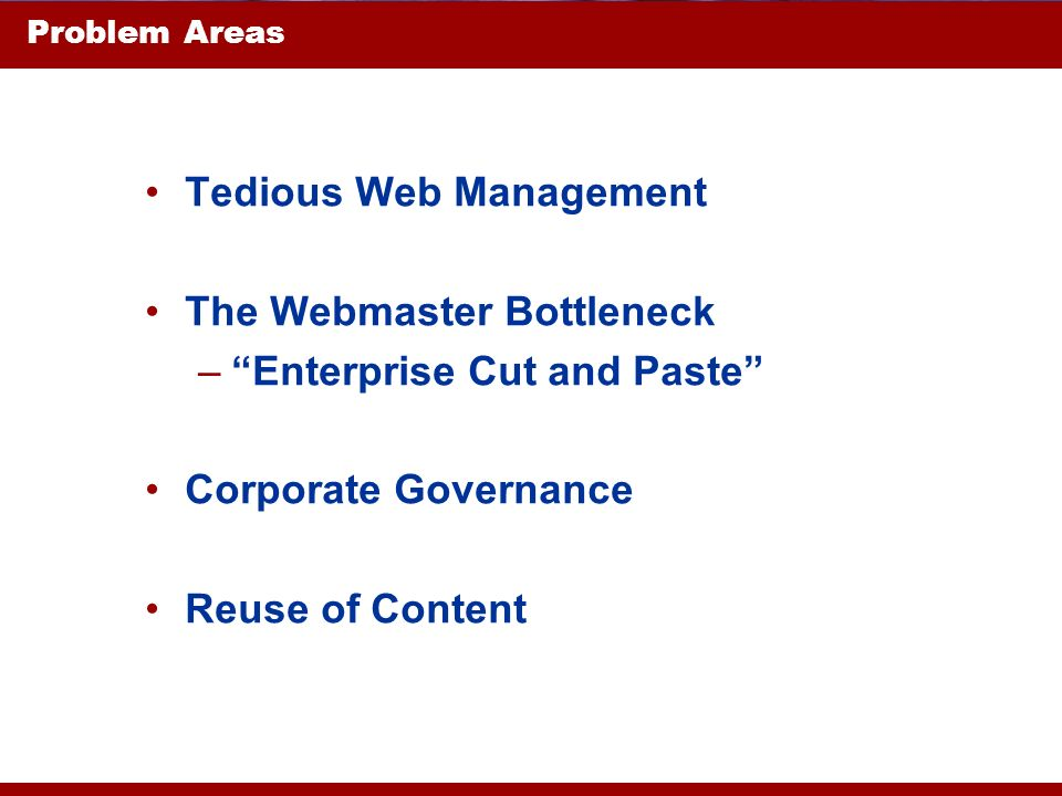 Problem Areas Tedious Web Management The Webmaster Bottleneck –Enterprise Cut and Paste Corporate Governance Reuse of Content
