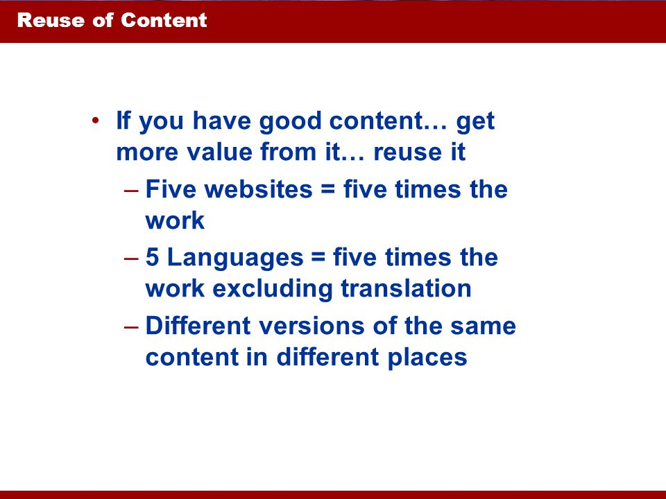 Reuse of Content If you have good content… get more value from it… reuse it –Five websites = five times the work –5 Languages = five times the work ex