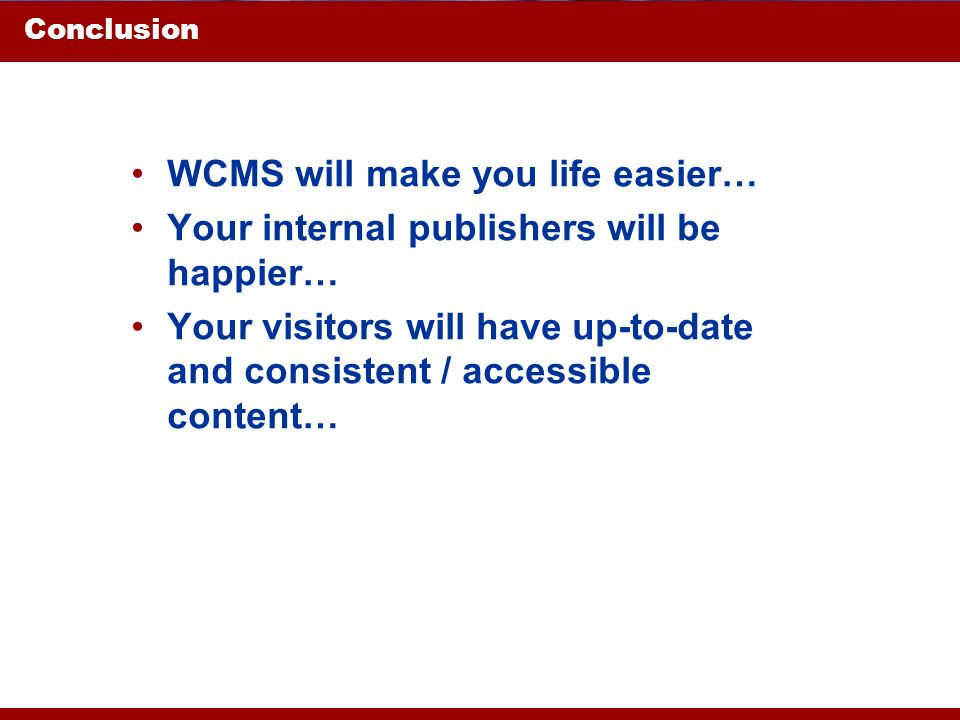 Conclusion WCMS will make you life easier… Your internal publishers will be happier… Your visitors will have up-to-date and consistent / accessible co