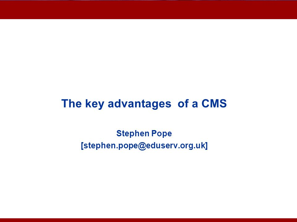 The key advantages of a CMS Stephen Pope [stephen.pope@eduserv.org.uk]
