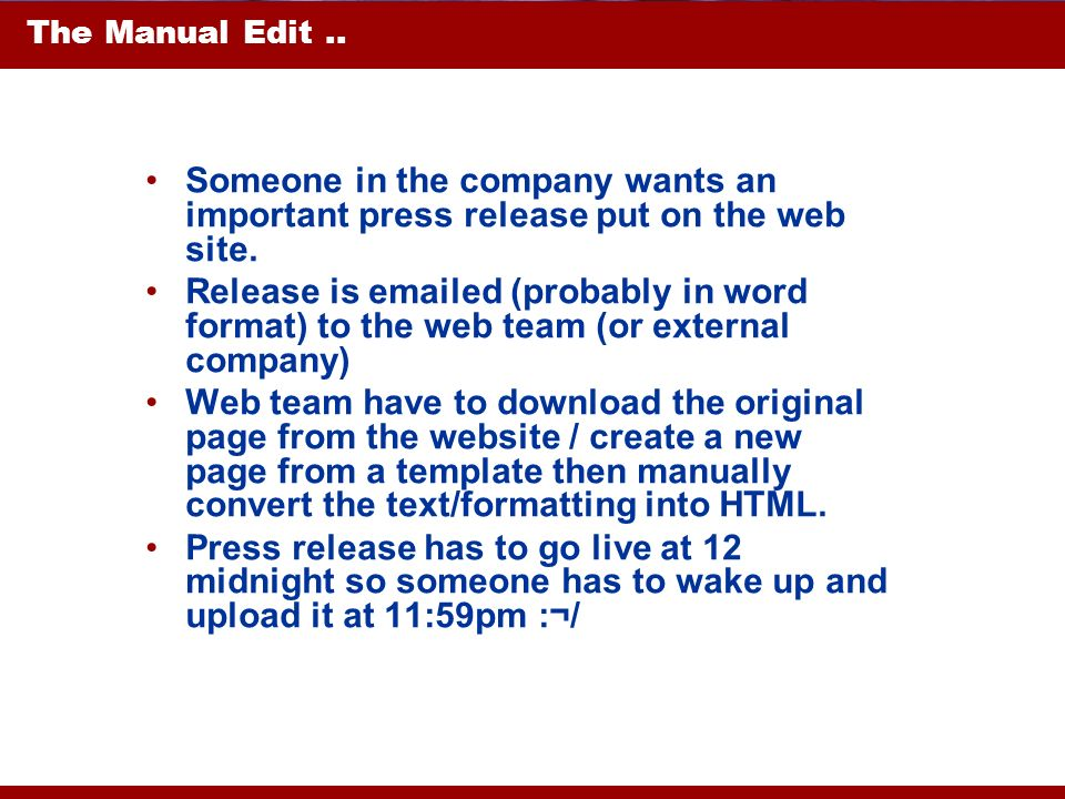 The Manual Edit.. Someone in the company wants an important press release put on the web site. Release is emailed (probably in word format) to the web