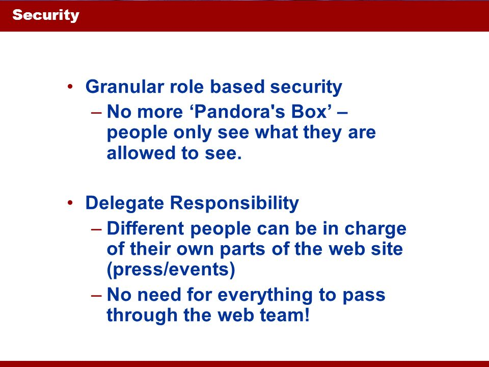 Security Granular role based security –No more Pandora's Box – people only see what they are allowed to see. Delegate Responsibility –Different people