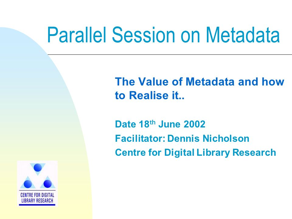 Parallel Session on Metadata The Value of Metadata and how to Realise it..