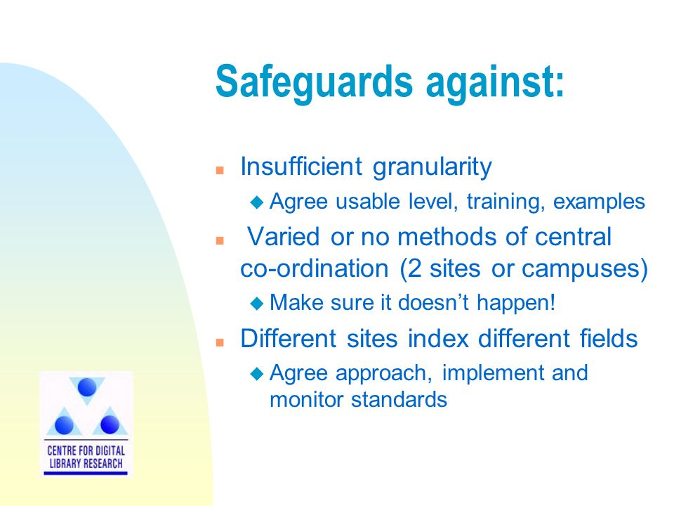Safeguards against: n Insufficient granularity u Agree usable level, training, examples n Varied or no methods of central co-ordination (2 sites or campuses) u Make sure it doesnt happen.