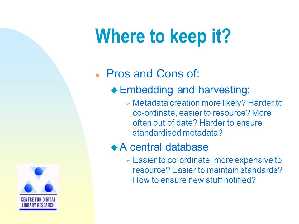 Where to keep it. n Pros and Cons of: u Embedding and harvesting: F Metadata creation more likely.