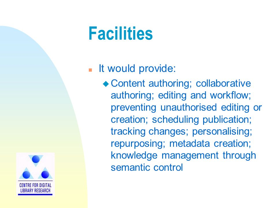 Facilities n It would provide: u Content authoring; collaborative authoring; editing and workflow; preventing unauthorised editing or creation; scheduling publication; tracking changes; personalising; repurposing; metadata creation; knowledge management through semantic control