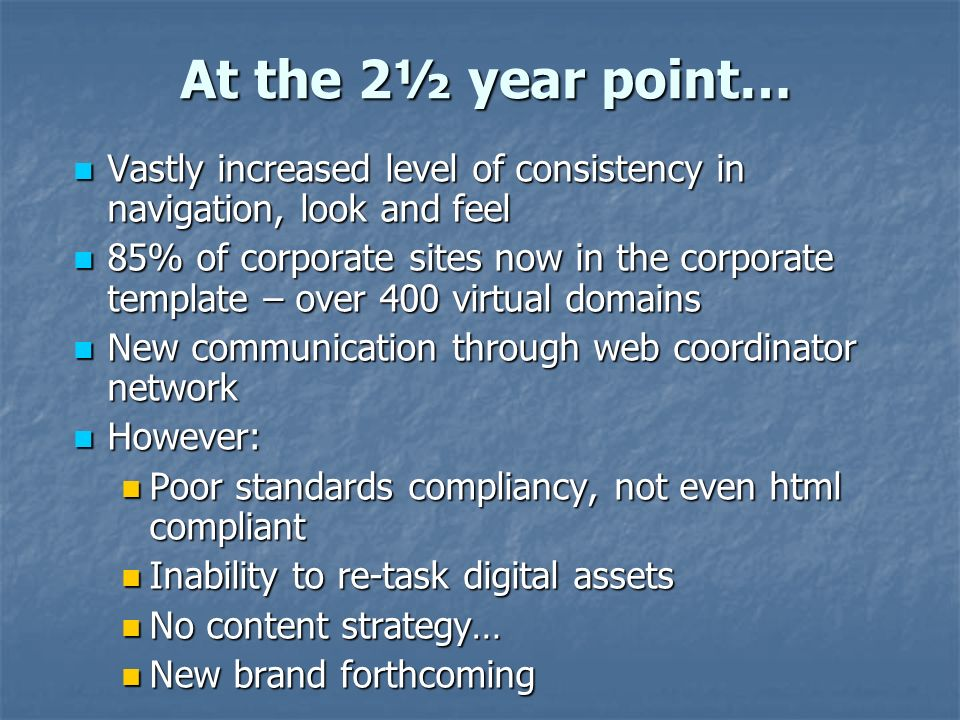 At the 2½ year point… Vastly increased level of consistency in navigation, look and feel Vastly increased level of consistency in navigation, look and feel 85% of corporate sites now in the corporate template – over 400 virtual domains 85% of corporate sites now in the corporate template – over 400 virtual domains New communication through web coordinator network New communication through web coordinator network However: However: Poor standards compliancy, not even html compliant Poor standards compliancy, not even html compliant Inability to re-task digital assets Inability to re-task digital assets No content strategy… No content strategy… New brand forthcoming New brand forthcoming