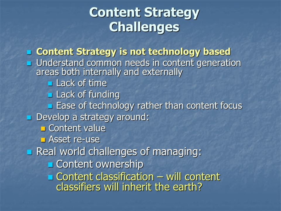 Content Strategy Challenges Content Strategy is not technology based Content Strategy is not technology based Understand common needs in content generation areas both internally and externally Understand common needs in content generation areas both internally and externally Lack of time Lack of time Lack of funding Lack of funding Ease of technology rather than content focus Ease of technology rather than content focus Develop a strategy around: Develop a strategy around: Content value Content value Asset re-use Asset re-use Real world challenges of managing: Real world challenges of managing: Content ownership Content ownership Content classification – will content classifiers will inherit the earth.