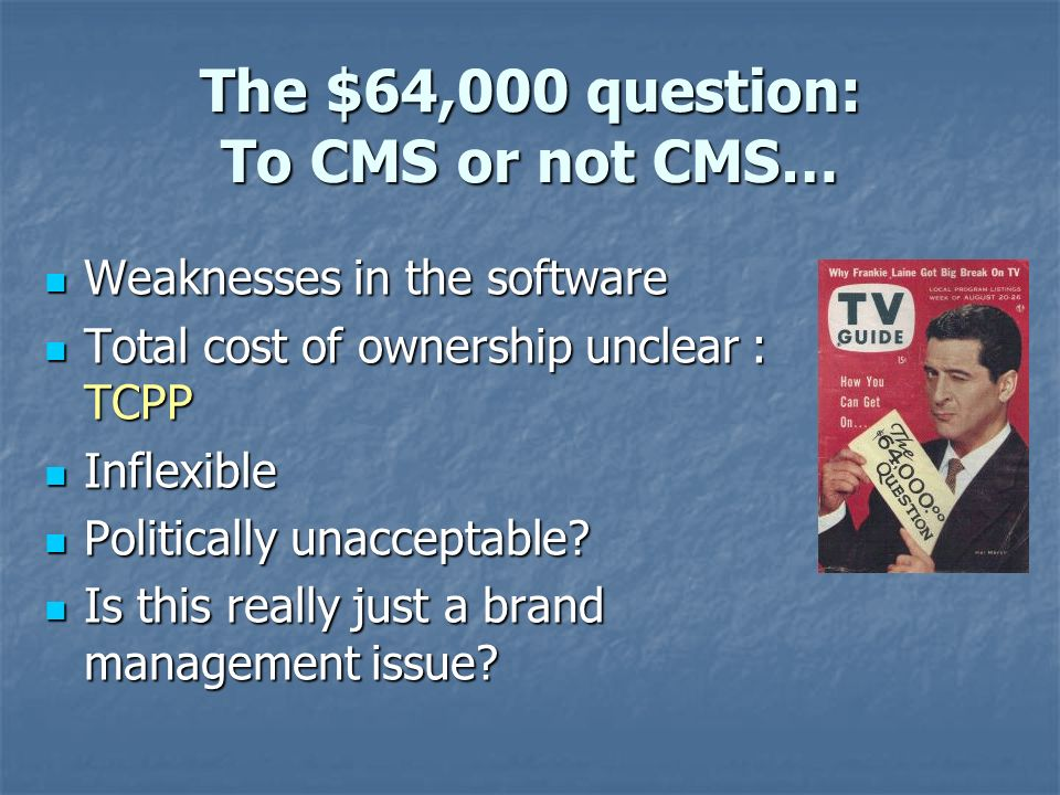 The $64,000 question: To CMS or not CMS… Weaknesses in the software Weaknesses in the software Total cost of ownership unclear : TCPP Total cost of ownership unclear : TCPP Inflexible Inflexible Politically unacceptable.