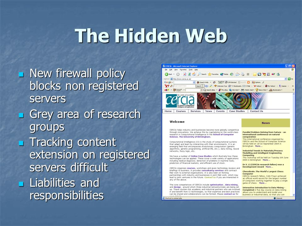 The Hidden Web New firewall policy blocks non registered servers New firewall policy blocks non registered servers Grey area of research groups Grey area of research groups Tracking content extension on registered servers difficult Tracking content extension on registered servers difficult Liabilities and responsibilities Liabilities and responsibilities