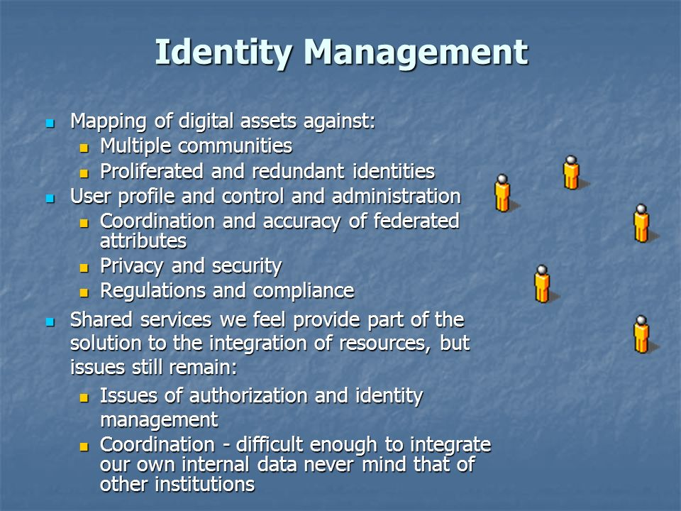 Identity Management Mapping of digital assets against: Mapping of digital assets against: Multiple communities Multiple communities Proliferated and redundant identities Proliferated and redundant identities User profile and control and administration User profile and control and administration Coordination and accuracy of federated attributes Coordination and accuracy of federated attributes Privacy and security Privacy and security Regulations and compliance Regulations and compliance Shared services we feel provide part of the solution to the integration of resources, but issues still remain: Shared services we feel provide part of the solution to the integration of resources, but issues still remain: Issues of authorization and identity management Issues of authorization and identity management Coordination - difficult enough to integrate our own internal data never mind that of other institutions Coordination - difficult enough to integrate our own internal data never mind that of other institutions