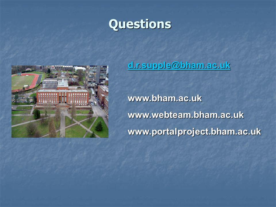 Questions d.r.supple@bham.ac.uk www.bham.ac.ukwww.webteam.bham.ac.ukwww.portalproject.bham.ac.uk