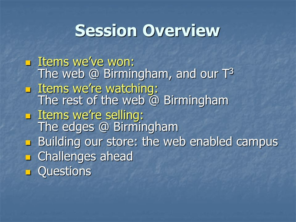 Session Overview Items weve won: The Birmingham, and our T 3 Items weve won: The Birmingham, and our T 3 Items were watching: The rest of the Birmingham Items were watching: The rest of the Birmingham Items were selling: The Birmingham Items were selling: The Birmingham Building our store: the web enabled campus Building our store: the web enabled campus Challenges ahead Challenges ahead Questions Questions