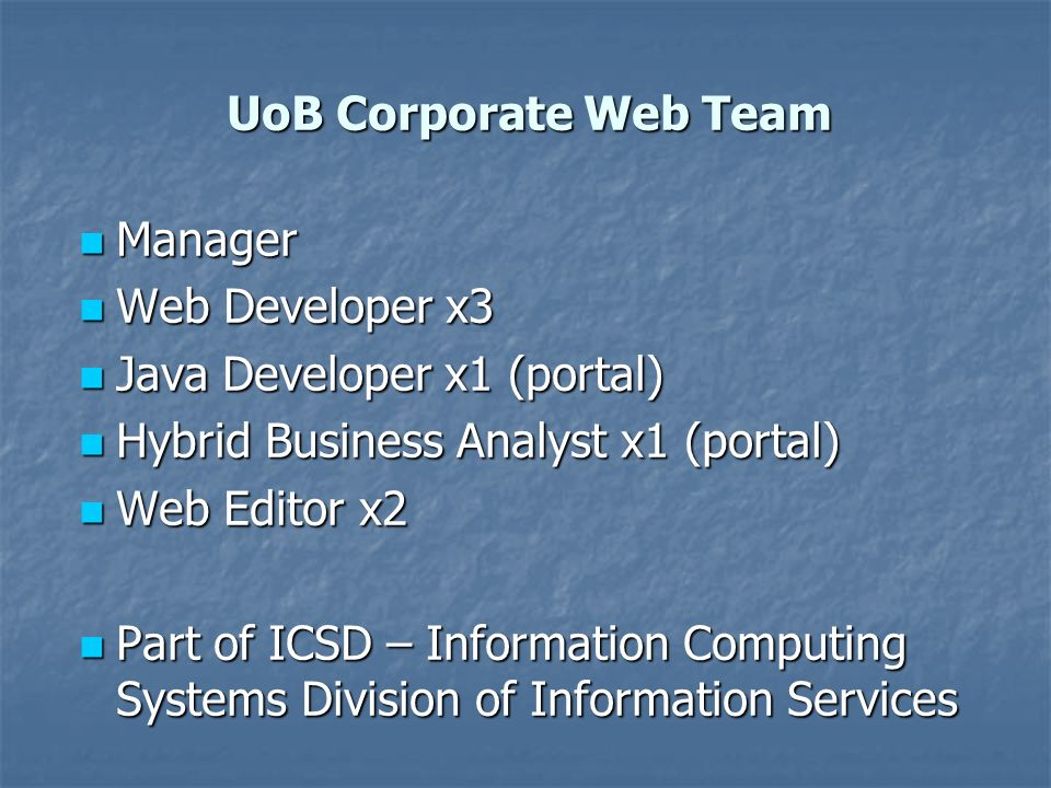 UoB Corporate Web Team Manager Manager Web Developer x3 Web Developer x3 Java Developer x1 (portal) Java Developer x1 (portal) Hybrid Business Analyst x1 (portal) Hybrid Business Analyst x1 (portal) Web Editor x2 Web Editor x2 Part of ICSD – Information Computing Systems Division of Information Services Part of ICSD – Information Computing Systems Division of Information Services