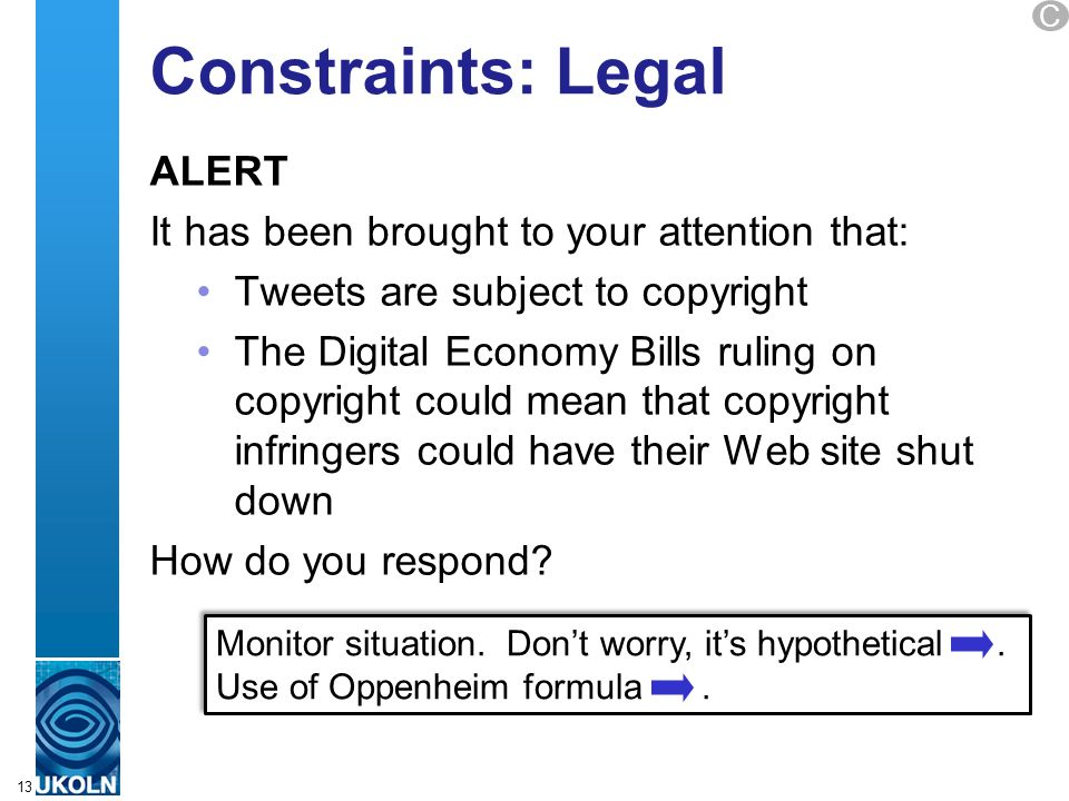 A centre of expertise in digital information managementwww.ukoln.ac.uk Constraints: Legal ALERT It has been brought to your attention that: Tweets are subject to copyright The Digital Economy Bills ruling on copyright could mean that copyright infringers could have their Web site shut down How do you respond.