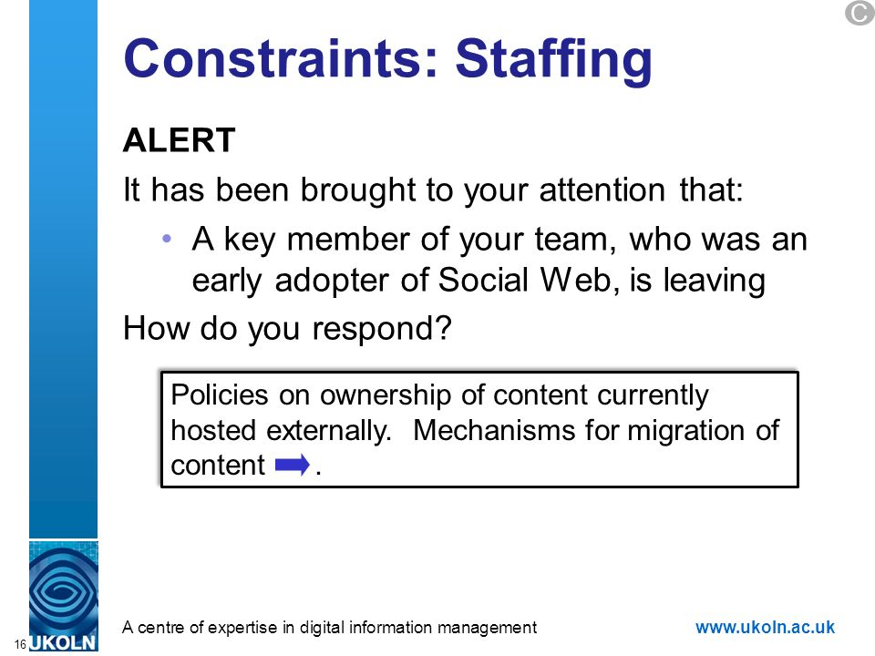 A centre of expertise in digital information managementwww.ukoln.ac.uk Constraints: Staffing ALERT It has been brought to your attention that: A key member of your team, who was an early adopter of Social Web, is leaving How do you respond.