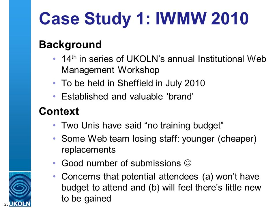 A centre of expertise in digital information managementwww.ukoln.ac.uk Case Study 1: IWMW 2010 Background 14 th in series of UKOLNs annual Institutional Web Management Workshop To be held in Sheffield in July 2010 Established and valuable brand Context Two Unis have said no training budget Some Web team losing staff: younger (cheaper) replacements Good number of submissions Concerns that potential attendees (a) wont have budget to attend and (b) will feel theres little new to be gained 25