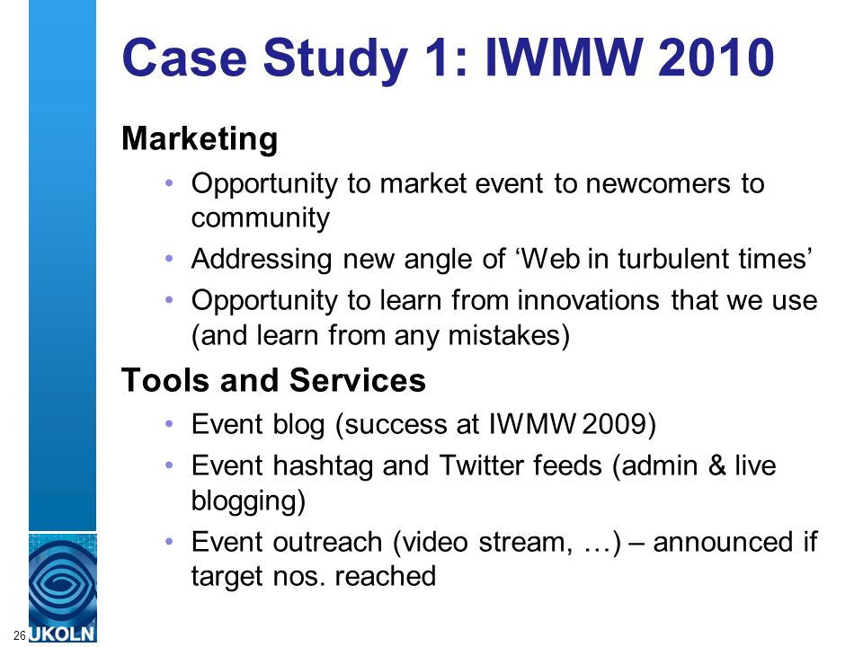 A centre of expertise in digital information managementwww.ukoln.ac.uk Case Study 1: IWMW 2010 Marketing Opportunity to market event to newcomers to community Addressing new angle of Web in turbulent times Opportunity to learn from innovations that we use (and learn from any mistakes) Tools and Services Event blog (success at IWMW 2009) Event hashtag and Twitter feeds (admin & live blogging) Event outreach (video stream, …) – announced if target nos.