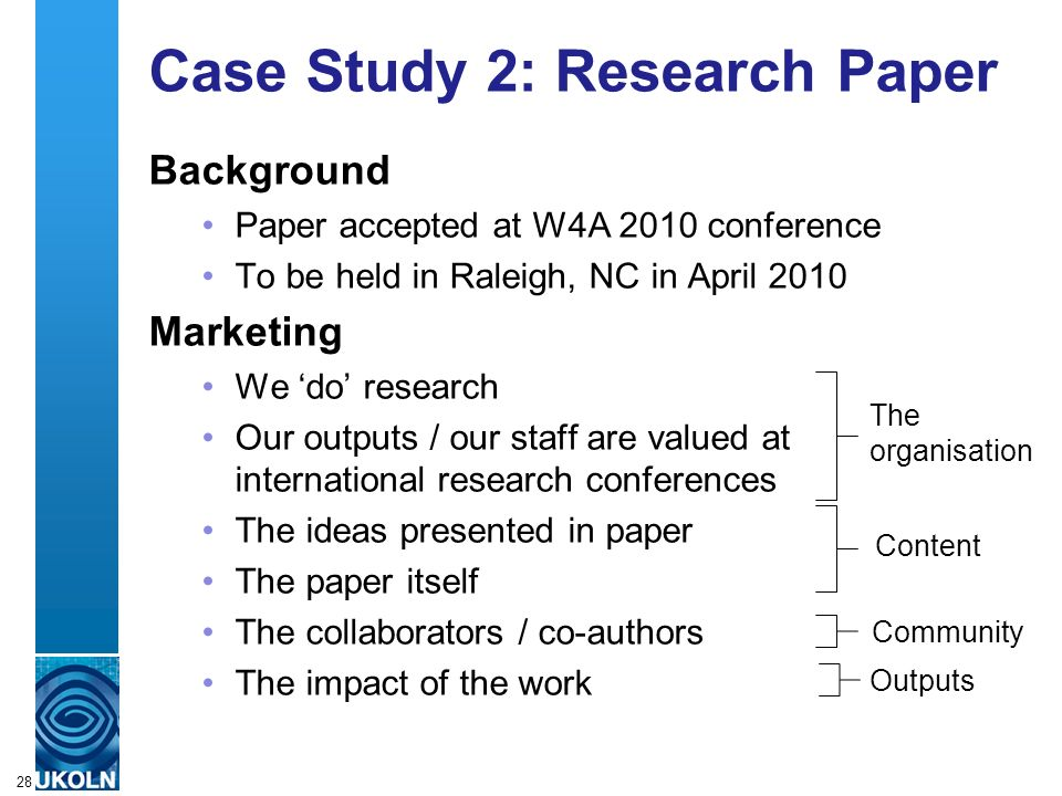 A centre of expertise in digital information managementwww.ukoln.ac.uk Case Study 2: Research Paper Background Paper accepted at W4A 2010 conference To be held in Raleigh, NC in April 2010 Marketing We do research Our outputs / our staff are valued at international research conferences The ideas presented in paper The paper itself The collaborators / co-authors The impact of the work 28 The organisation Content Community Outputs
