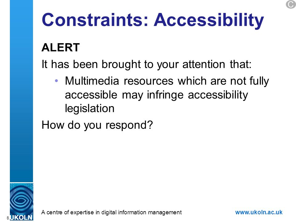A centre of expertise in digital information managementwww.ukoln.ac.uk Constraints: Accessibility ALERT It has been brought to your attention that: Multimedia resources which are not fully accessible may infringe accessibility legislation How do you respond.