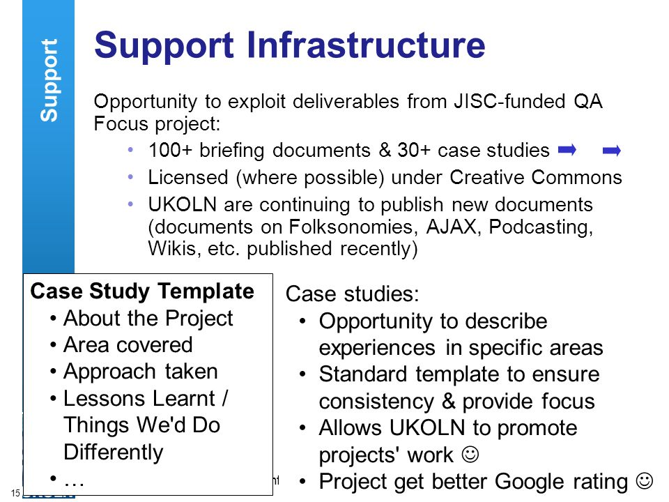 A centre of expertise in digital information managementwww.ukoln.ac.uk 15 Support Infrastructure Opportunity to exploit deliverables from JISC-funded